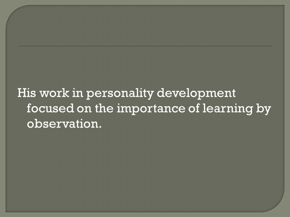 His work in personality development focused on the importance of learning by observation.