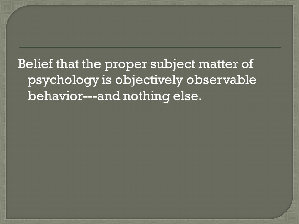 Belief that the proper subject matter of psychology is objectively observable behavior---and nothing else.