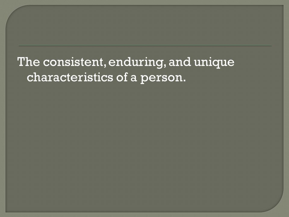 The consistent, enduring, and unique characteristics of a person.