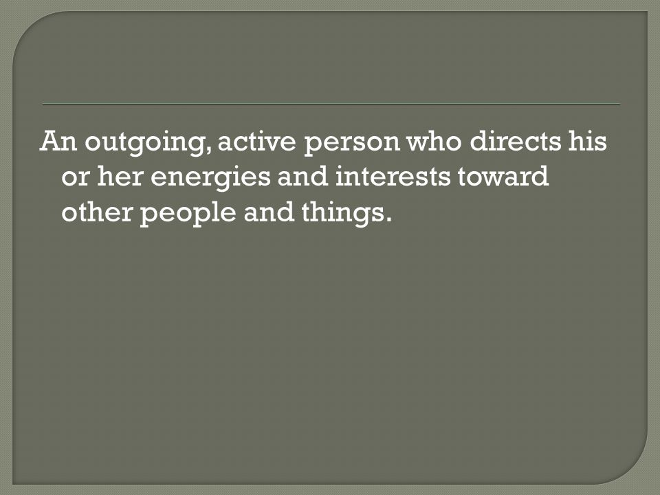 An outgoing, active person who directs his or her energies and interests toward other people and things.