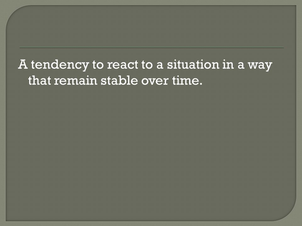 A tendency to react to a situation in a way that remain stable over time.