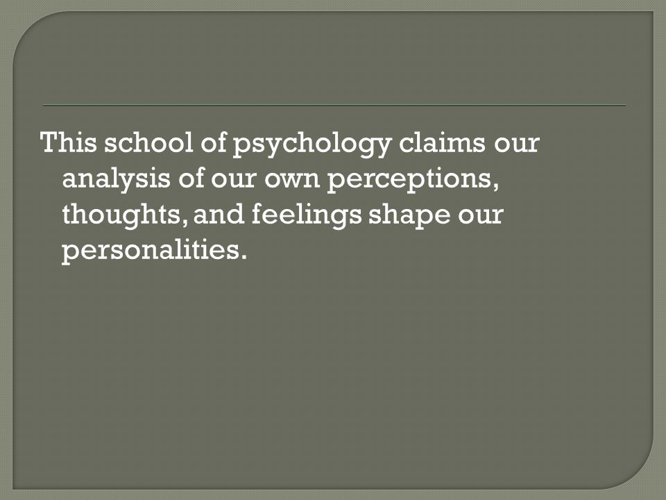 This school of psychology claims our analysis of our own perceptions, thoughts, and feelings shape our personalities.
