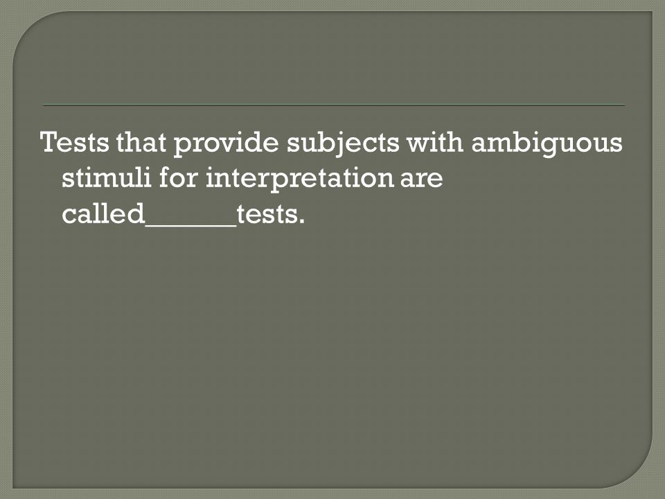 Tests that provide subjects with ambiguous stimuli for interpretation are called______tests.