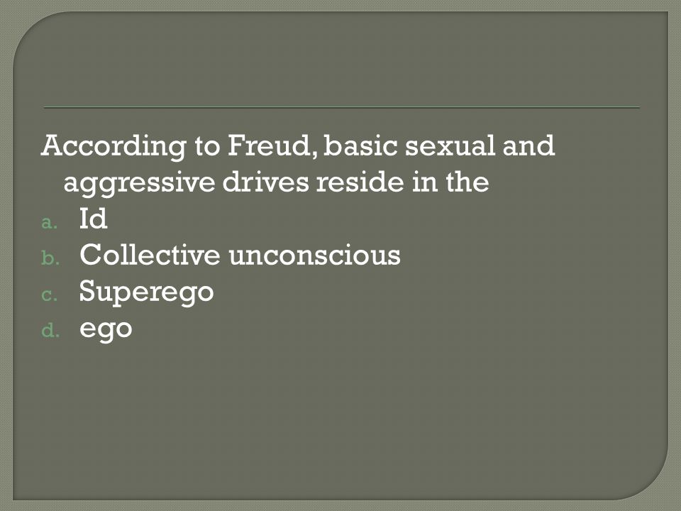 According to Freud, basic sexual and aggressive drives reside in the
