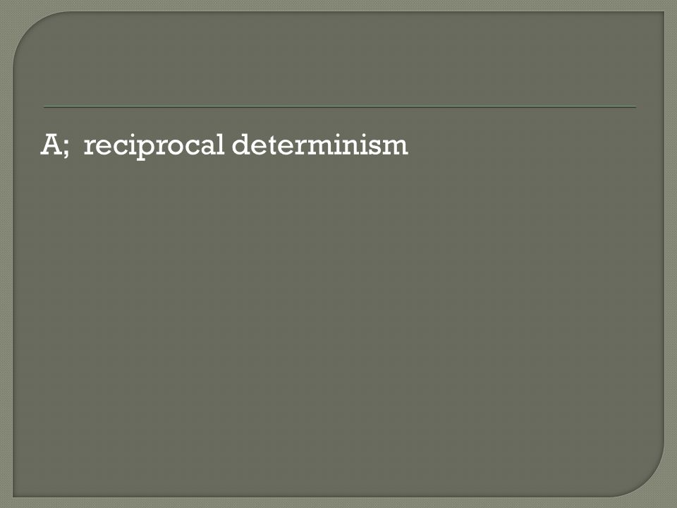 A; reciprocal determinism