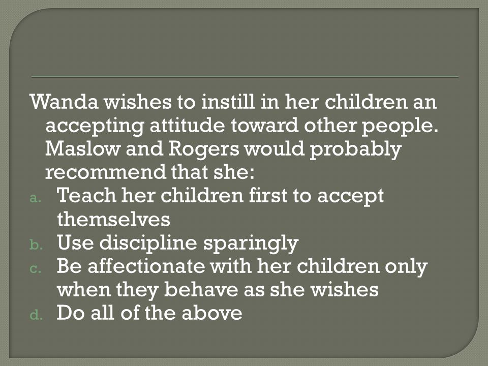 Wanda wishes to instill in her children an accepting attitude toward other people. Maslow and Rogers would probably recommend that she: