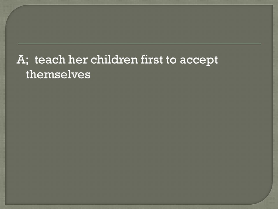 A; teach her children first to accept themselves