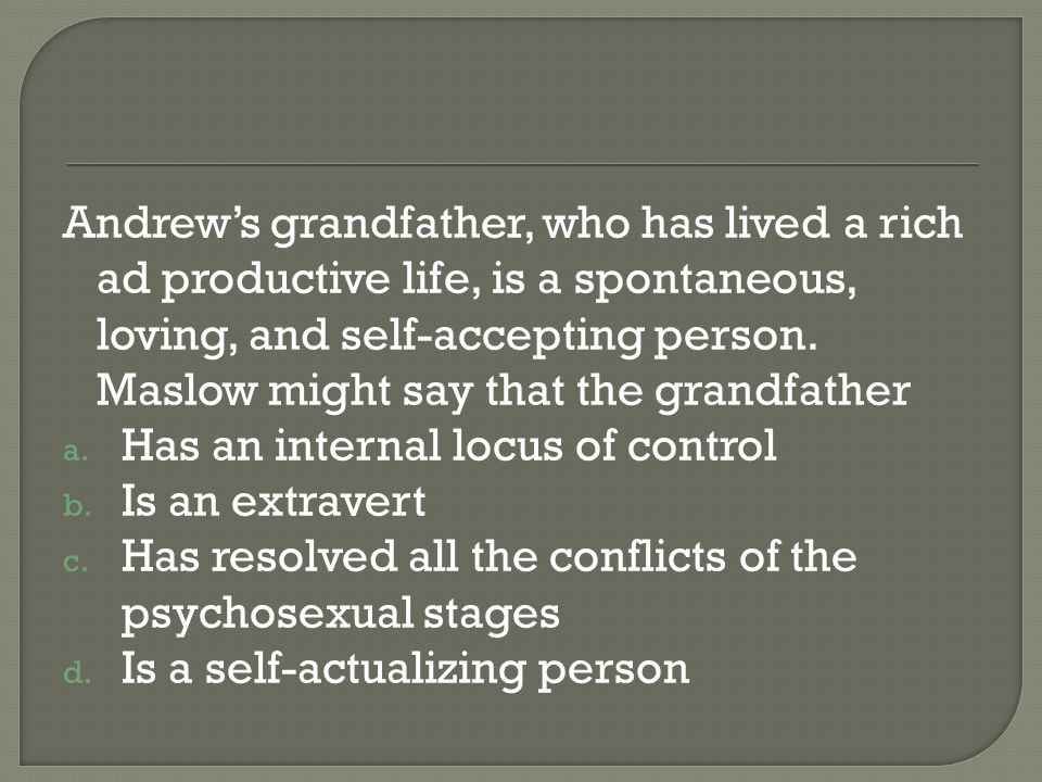 Andrew's grandfather, who has lived a rich ad productive life, is a spontaneous, loving, and self-accepting person. Maslow might say that the grandfather
