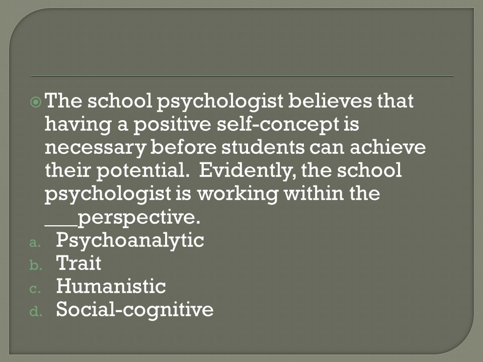 The school psychologist believes that having a positive self-concept is necessary before students can achieve their potential. Evidently, the school psychologist is working within the ___perspective.