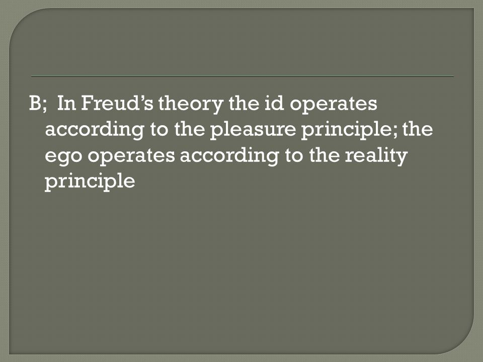 B; In Freud's theory the id operates according to the pleasure principle; the ego operates according to the reality principle