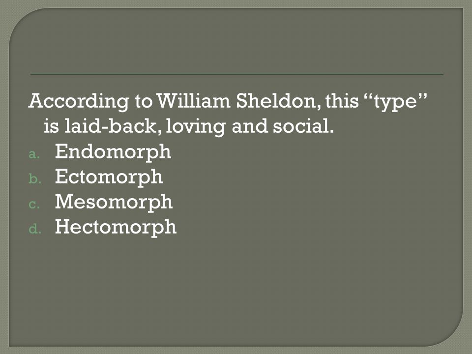 According to William Sheldon, this type is laid-back, loving and social.