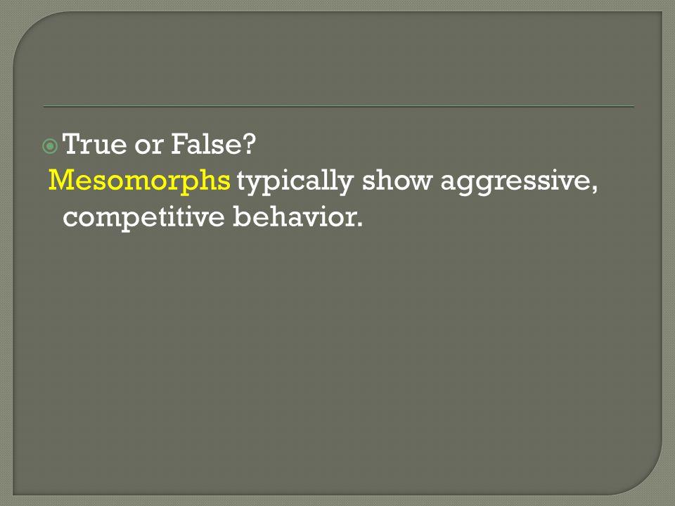 True or False Mesomorphs typically show aggressive, competitive behavior.