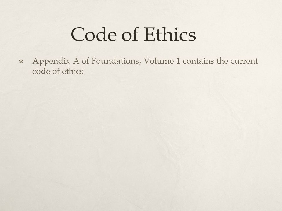 Code of Ethics Appendix A of Foundations, Volume 1 contains the current code of ethics