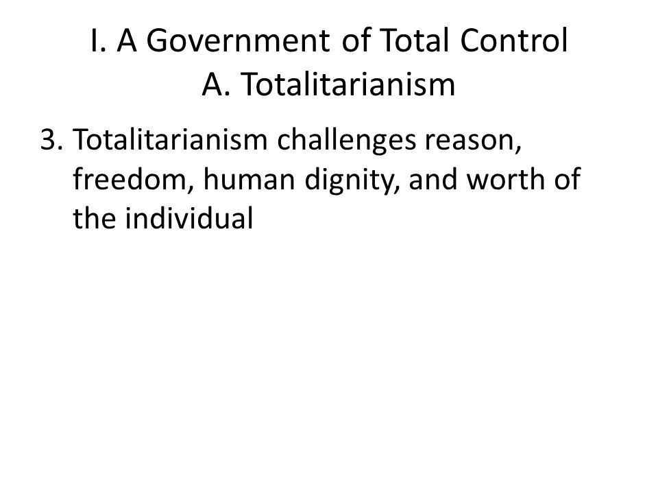 I. A Government of Total Control A. Totalitarianism