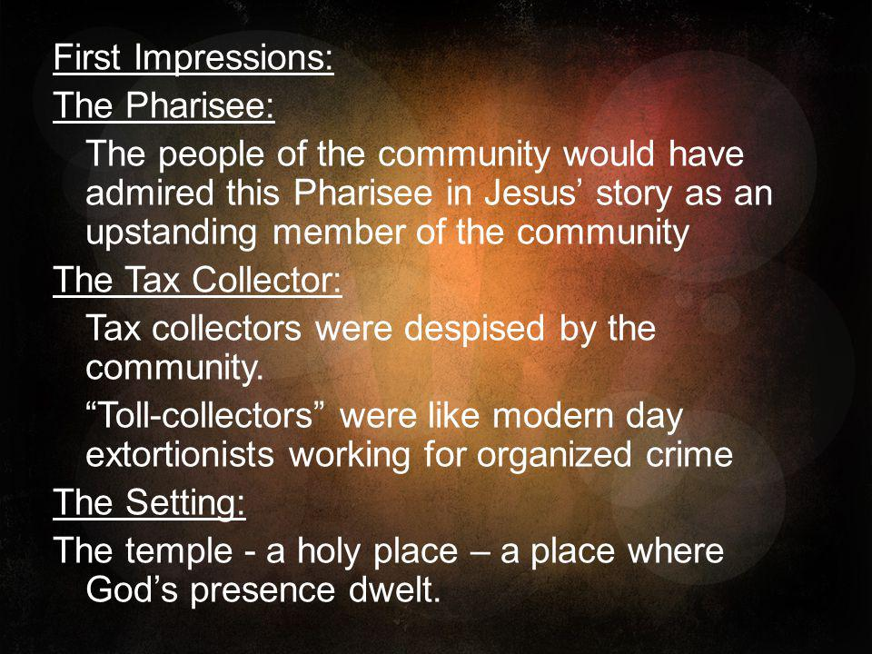 First Impressions: The Pharisee: The people of the community would have admired this Pharisee in Jesus' story as an upstanding member of the community The Tax Collector: Tax collectors were despised by the community.