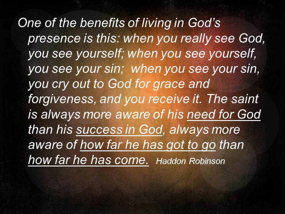 One of the benefits of living in God's presence is this: when you really see God, you see yourself; when you see yourself, you see your sin; when you see your sin, you cry out to God for grace and forgiveness, and you receive it.