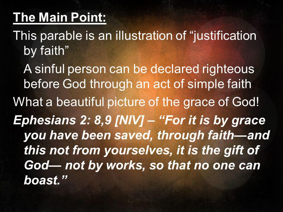 The Main Point: This parable is an illustration of justification by faith A sinful person can be declared righteous before God through an act of simple faith What a beautiful picture of the grace of God.