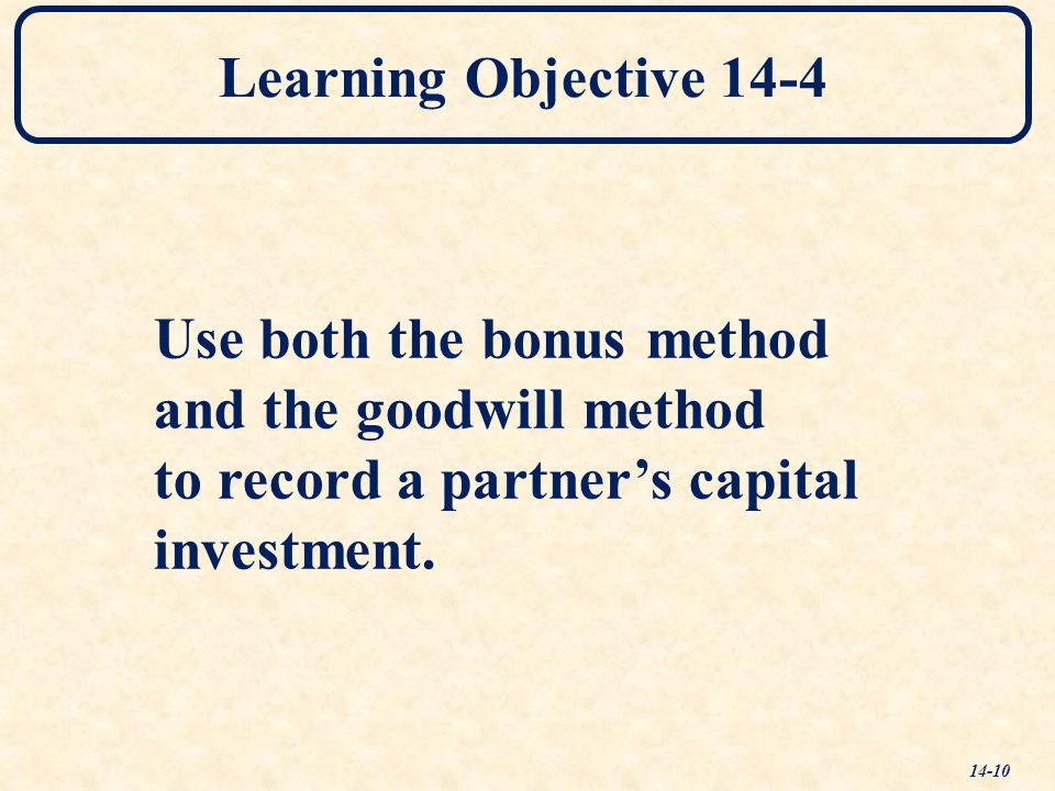 Learning Objective 14-4 Use both the bonus method. and the goodwill method. to record a partner's capital.