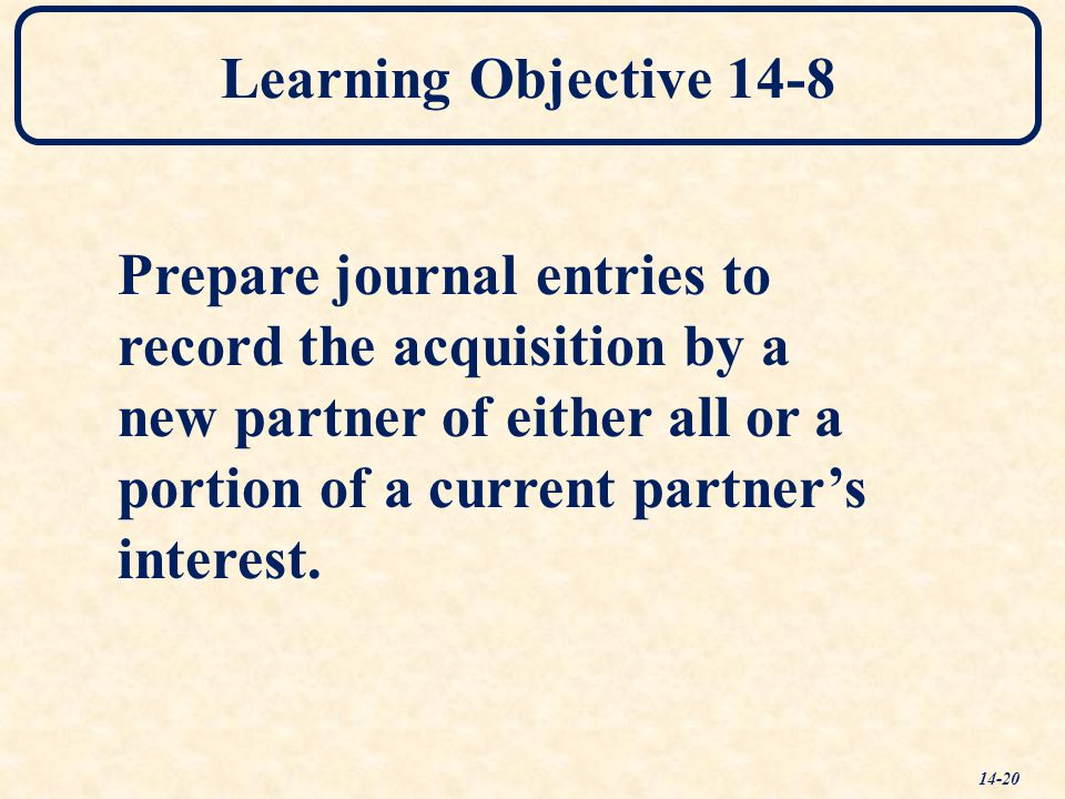 Learning Objective 14-8 Prepare journal entries to. record the acquisition by a. new partner of either all or a.