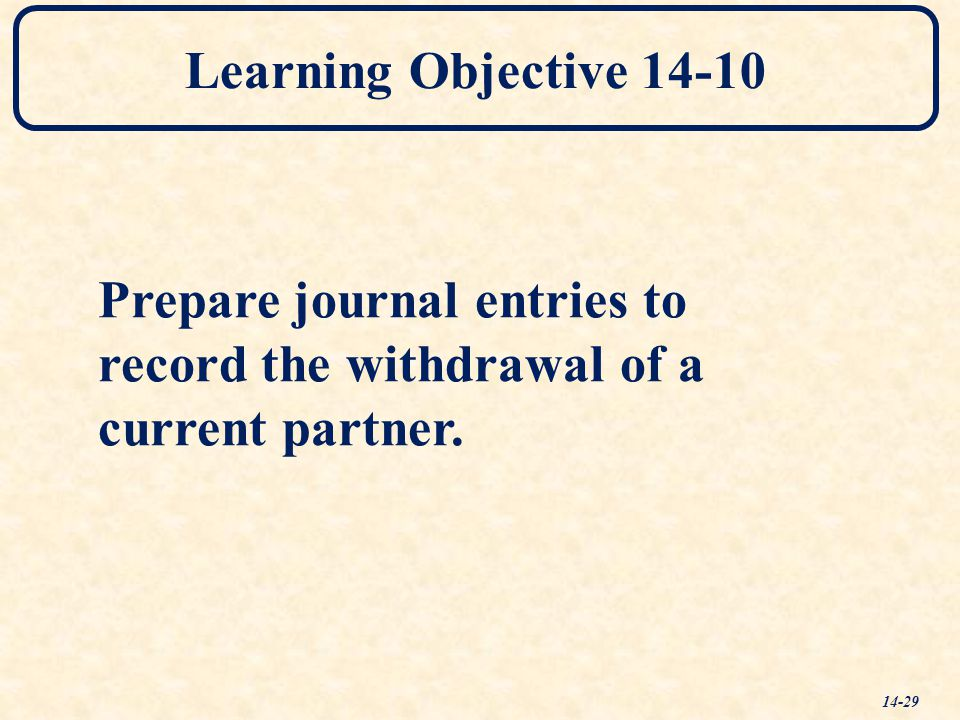 Learning Objective 14-10 Prepare journal entries to record the withdrawal of a current partner.