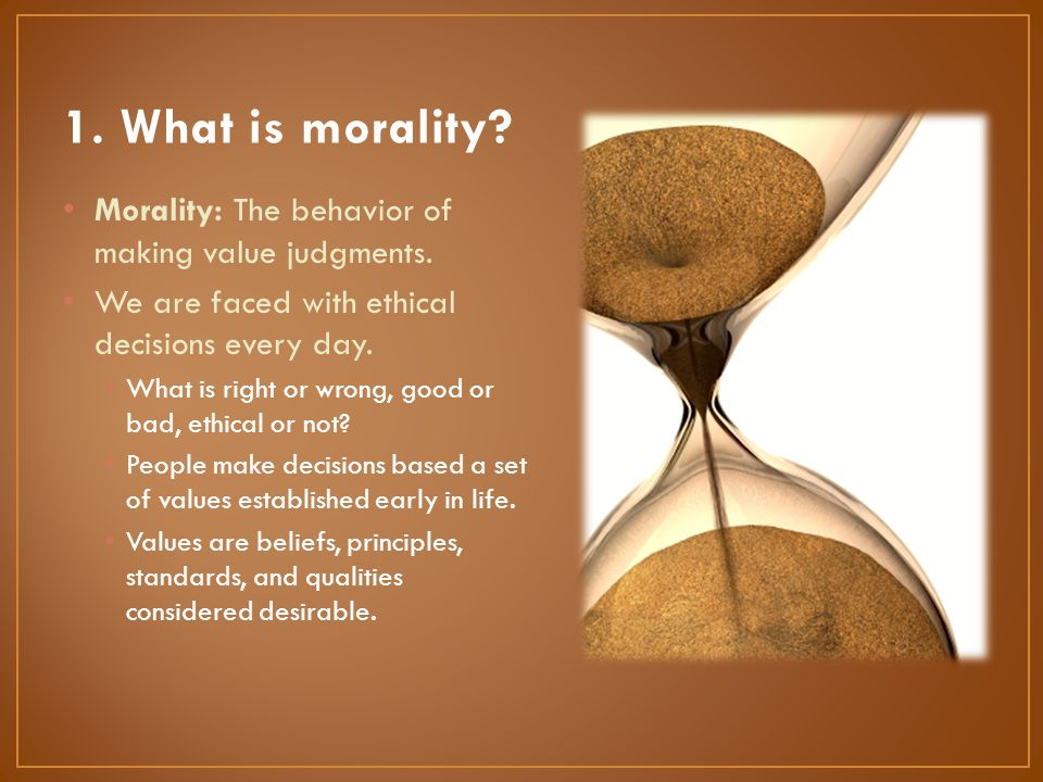 1. What is morality Morality: The behavior of making value judgments.