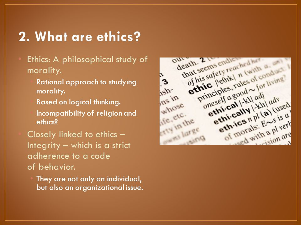 2. What are ethics Ethics: A philosophical study of morality.