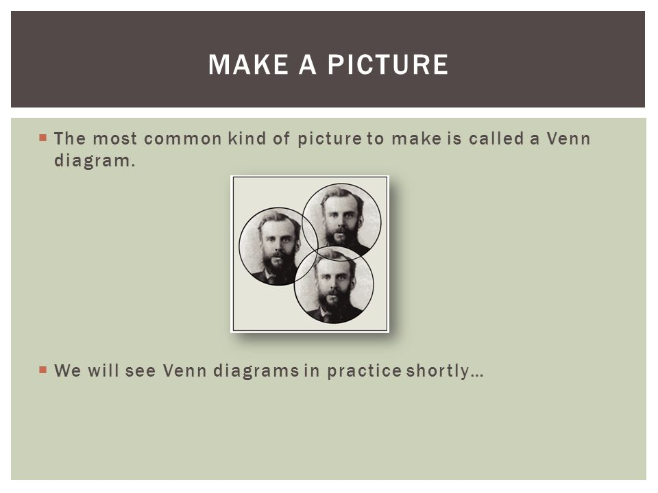 Make a picture The most common kind of picture to make is called a Venn diagram.