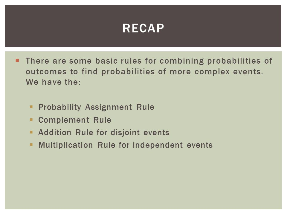 recap There are some basic rules for combining probabilities of outcomes to find probabilities of more complex events. We have the: