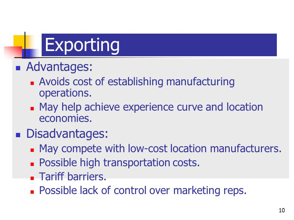 export strategy advantages and disadvantages A global strategy has advantages in terms of : economies of scale, lower operating costs, better co-ordination of activities, faster product development what are international strategy options export -based strategy with decentralized marketing.
