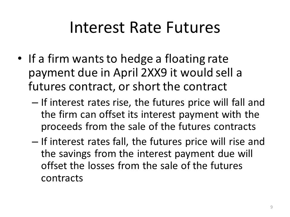 Interest Rate Futures If a firm wants to hedge a floating rate payment due in April 2XX9 it would sell a futures contract, or short the contract.