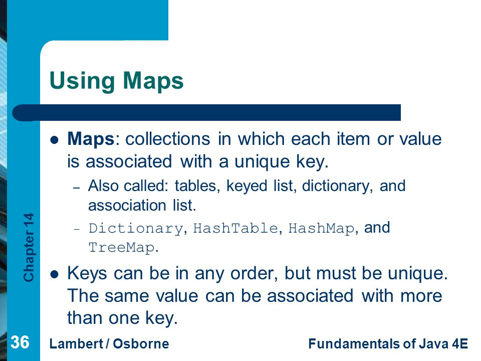 Using Maps Maps: collections in which each item or value is associated with a unique key.