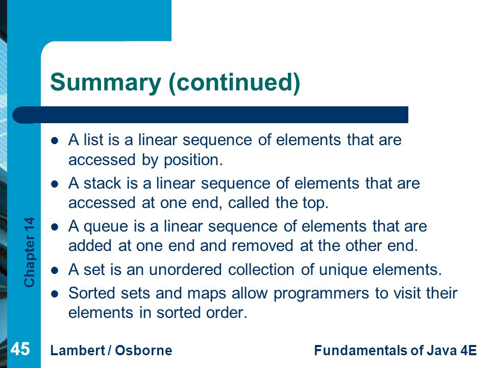 Summary (continued) A list is a linear sequence of elements that are accessed by position.