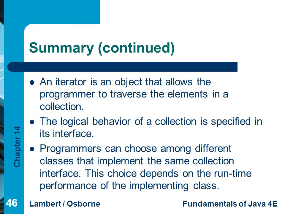 Summary (continued) An iterator is an object that allows the programmer to traverse the elements in a collection.