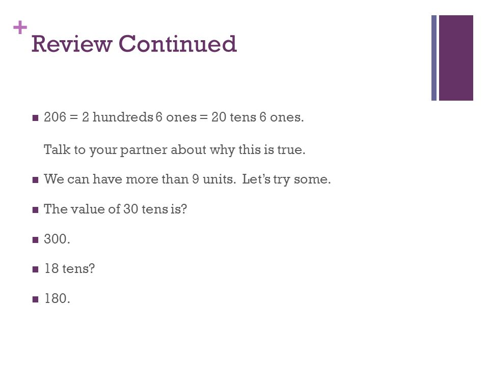 Review Continued 206 = 2 hundreds 6 ones = 20 tens 6 ones. Talk to your partner about why this is true.