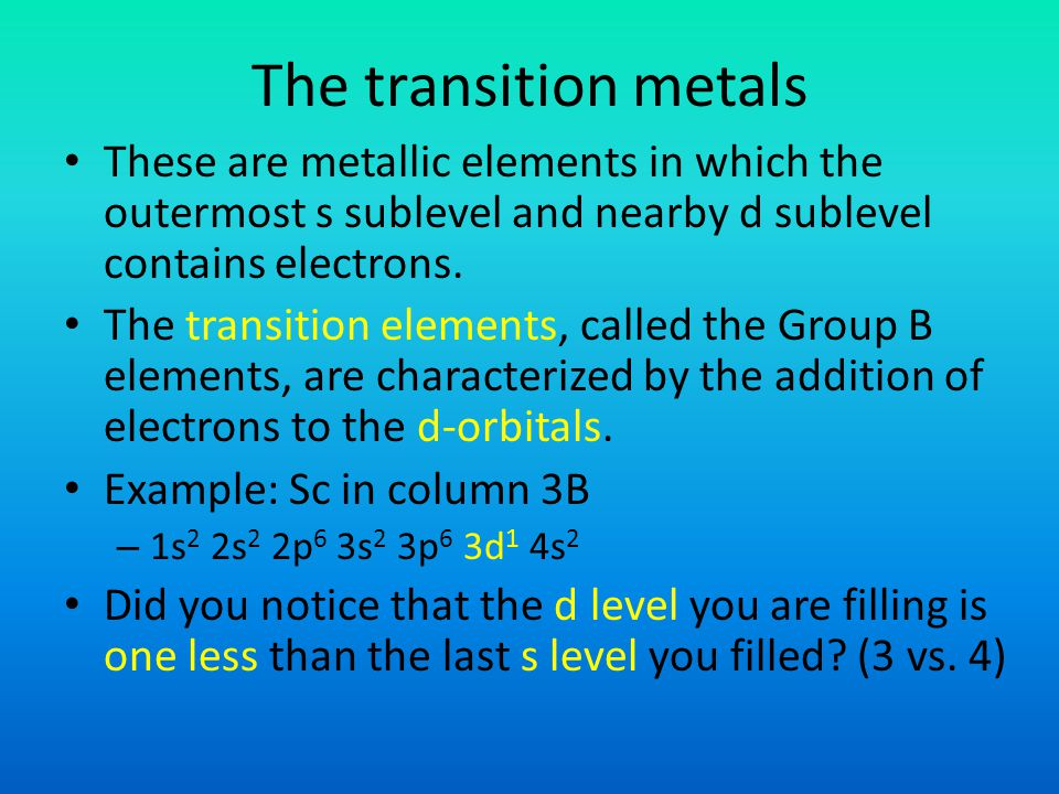 The transition metals These are metallic elements in which the outermost s sublevel and nearby d sublevel contains electrons.