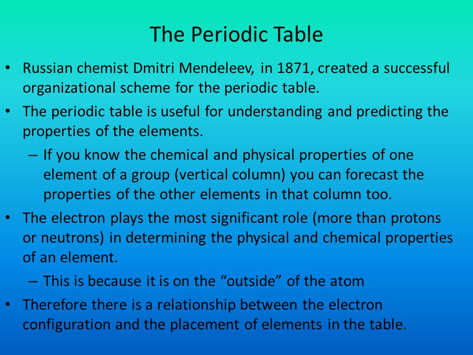 The Periodic Table Russian chemist Dmitri Mendeleev, in 1871, created a successful organizational scheme for the periodic table.