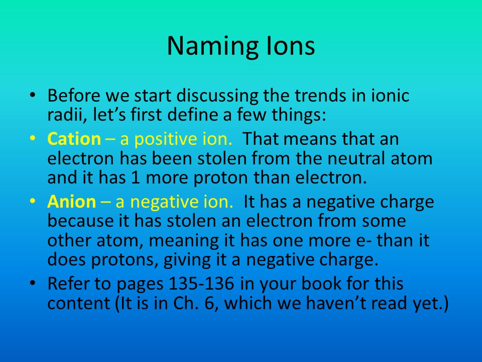 Naming Ions Before we start discussing the trends in ionic radii, let's first define a few things: