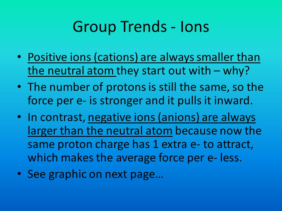 Group Trends - Ions Positive ions (cations) are always smaller than the neutral atom they start out with – why