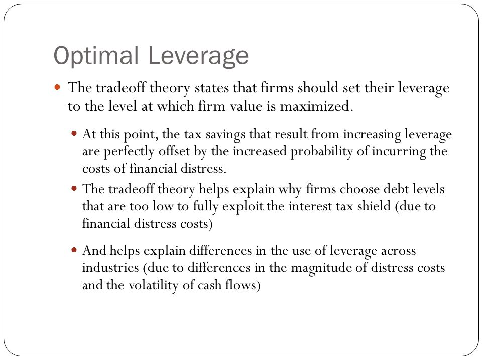 Optimal Leverage The tradeoff theory states that firms should set their leverage to the level at which firm value is maximized.