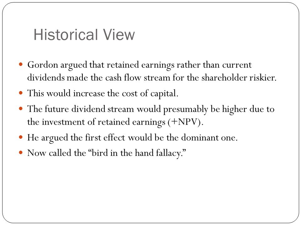 Historical View Gordon argued that retained earnings rather than current dividends made the cash flow stream for the shareholder riskier.