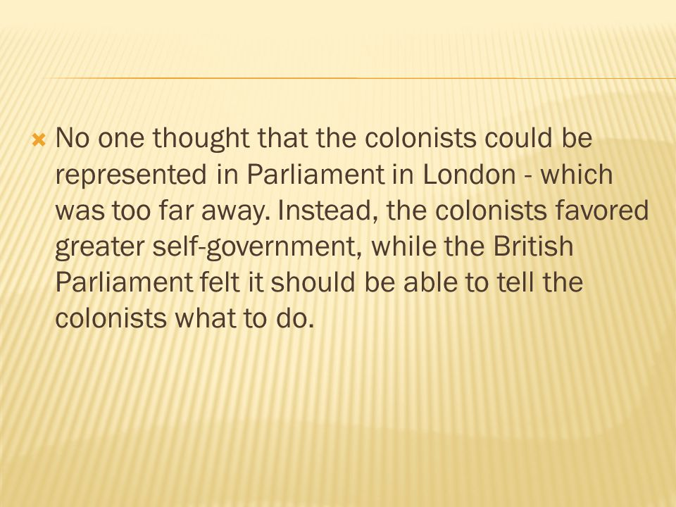 No one thought that the colonists could be represented in Parliament in London - which was too far away.