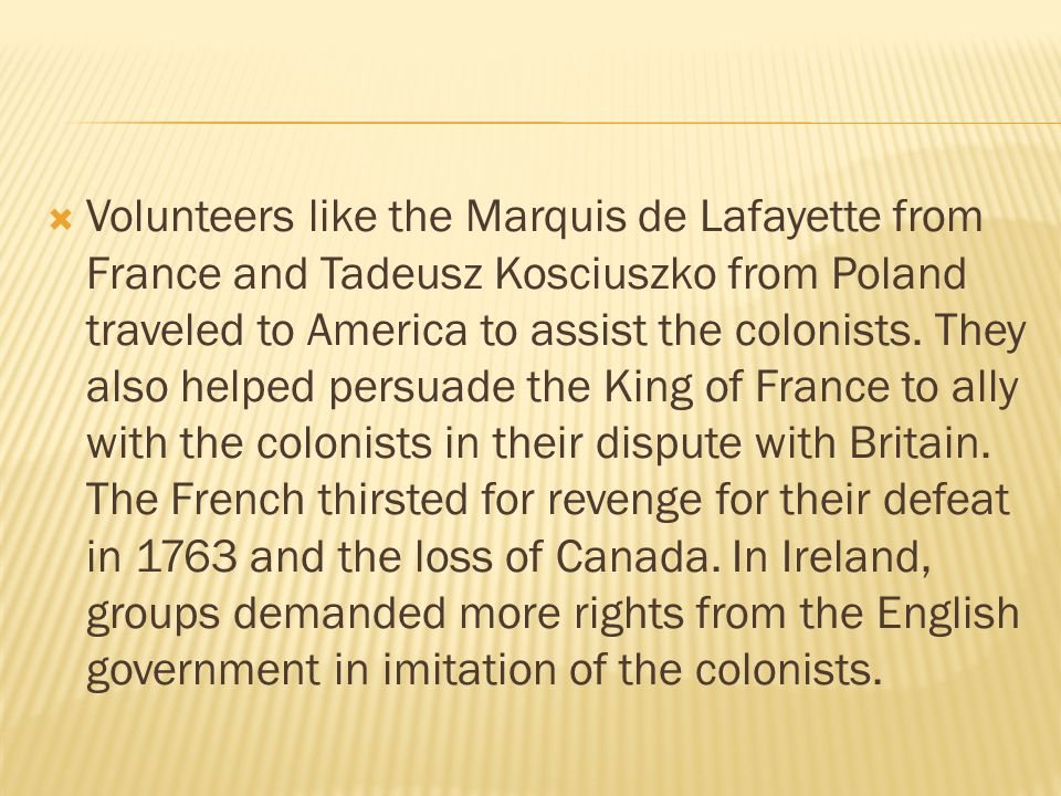 Volunteers like the Marquis de Lafayette from France and Tadeusz Kosciuszko from Poland traveled to America to assist the colonists.