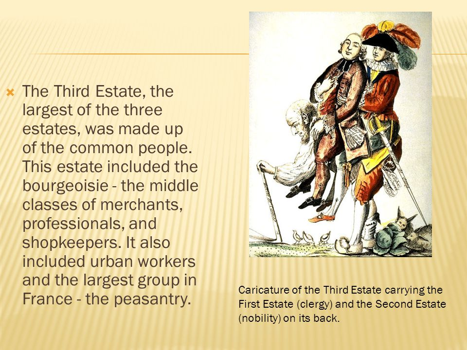 The Third Estate, the largest of the three estates, was made up of the common people. This estate included the bourgeoisie - the middle classes of merchants, professionals, and shopkeepers. It also included urban workers and the largest group in France - the peasantry.