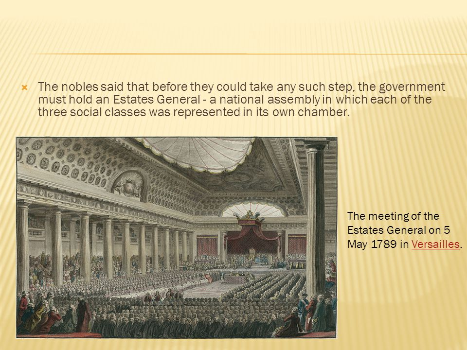 The nobles said that before they could take any such step, the government must hold an Estates General - a national assembly in which each of the three social classes was represented in its own chamber.