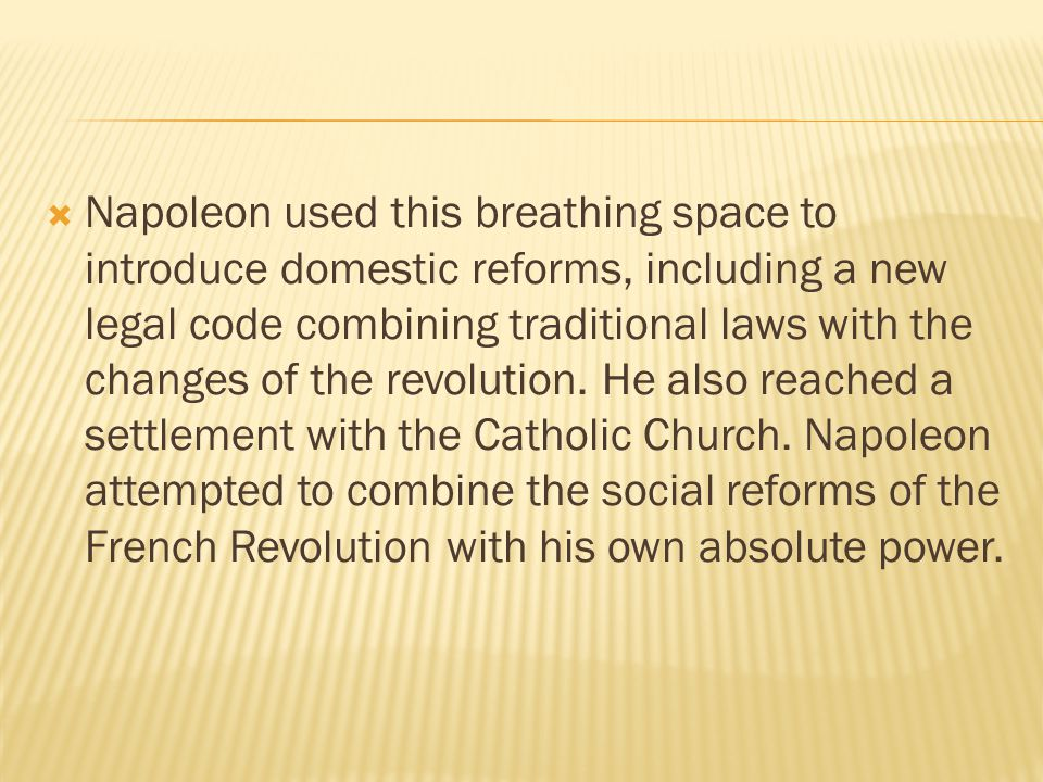Napoleon used this breathing space to introduce domestic reforms, including a new legal code combining traditional laws with the changes of the revolution.