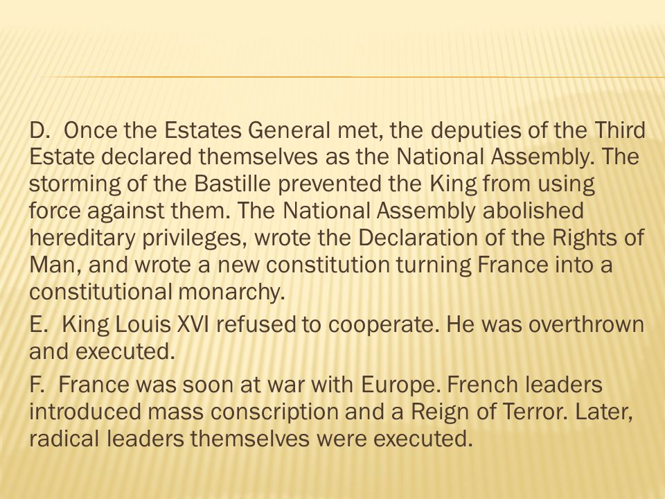 D. Once the Estates General met, the deputies of the Third Estate declared themselves as the National Assembly. The storming of the Bastille prevented the King from using force against them. The National Assembly abolished hereditary privileges, wrote the Declaration of the Rights of Man, and wrote a new constitution turning France into a constitutional monarchy.