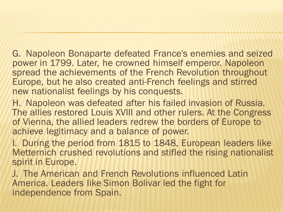 G. Napoleon Bonaparte defeated France s enemies and seized power in 1799. Later, he crowned himself emperor. Napoleon spread the achievements of the French Revolution throughout Europe, but he also created anti-French feelings and stirred new nationalist feelings by his conquests.