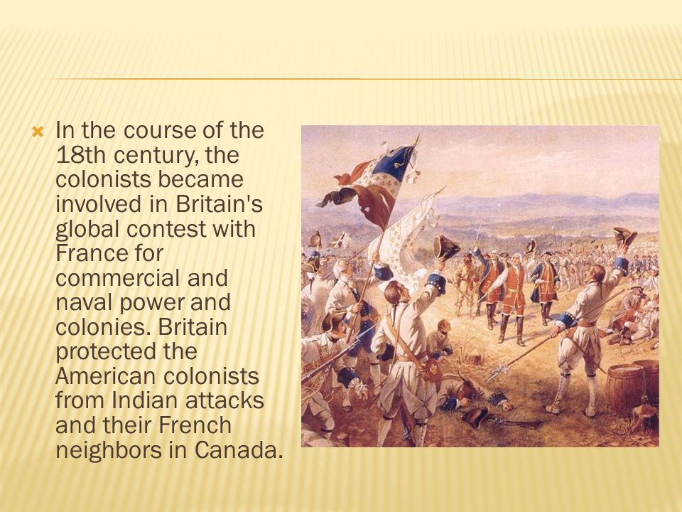 In the course of the 18th century, the colonists became involved in Britain s global contest with France for commercial and naval power and colonies.