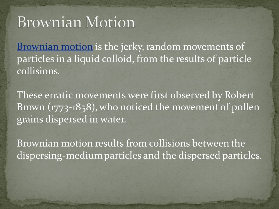 Brownian Motion Brownian motion is the jerky, random movements of particles in a liquid colloid, from the results of particle collisions.