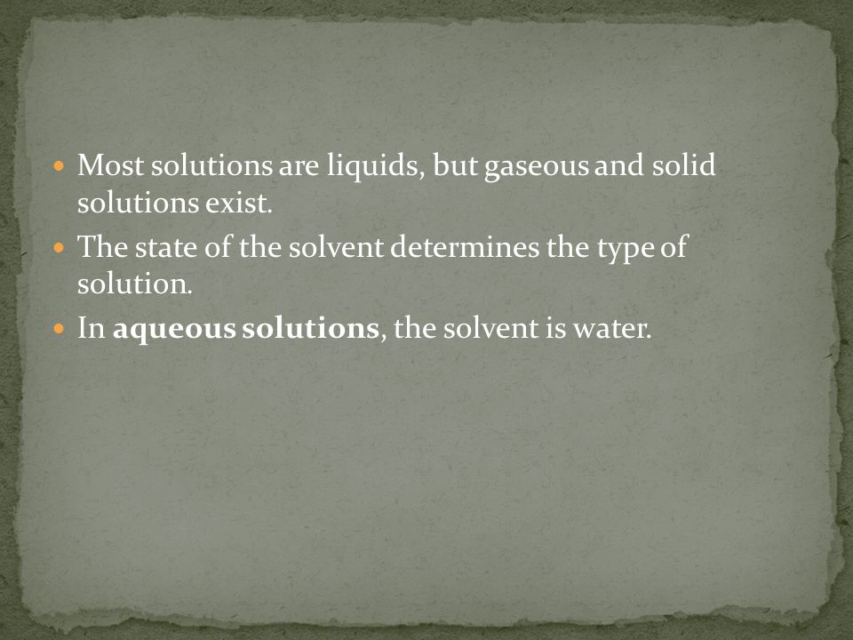 Most solutions are liquids, but gaseous and solid solutions exist.
